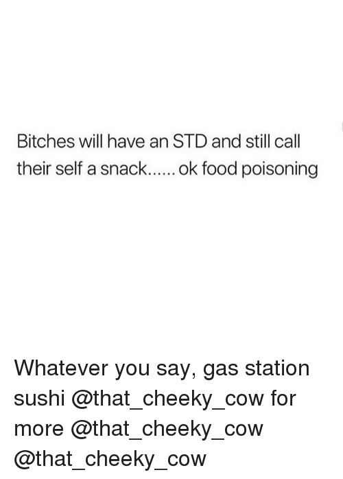 Memes, Gas Station, and Sushi: Bitches will have an STD and still call Whatever you say, gas station sushi @that_cheeky_cow for more @that_cheeky_cow @that_cheeky_cow
