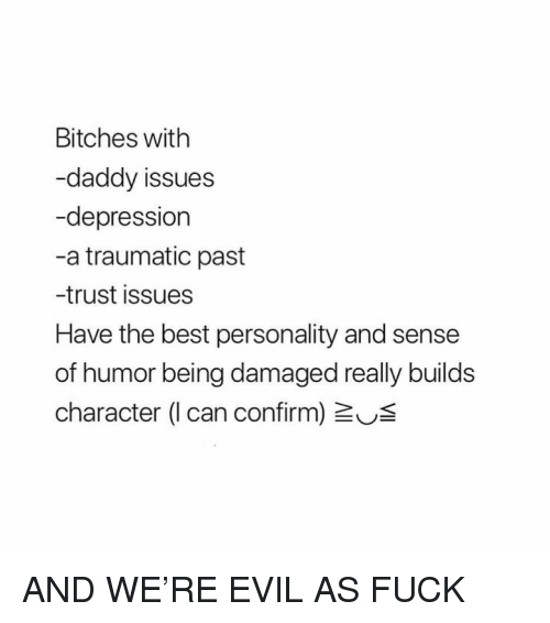 Best, Depression, and Fuck: Bitches with  -daddy issues  -depression  -a traumatic past  -trust issues  Have the best personality and sense  of humor being damaged really builds  character (I can confirm) US AND WE'RE EVIL AS FUCK