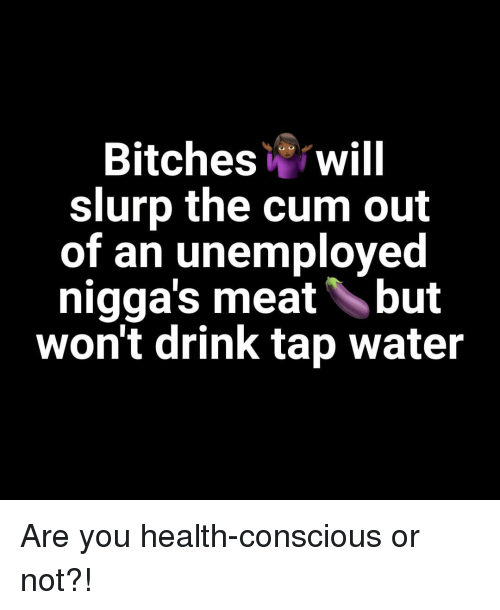 Cum, Water, and Dank Memes: Bitcheswill  slurp the cum out  of an unemployed  nigga's meatbut  won't drink tap water Are you health-conscious or not?!