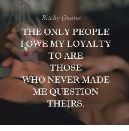 Bitchy Quotes The Only People I Owe My Loyalty To Are Those Who