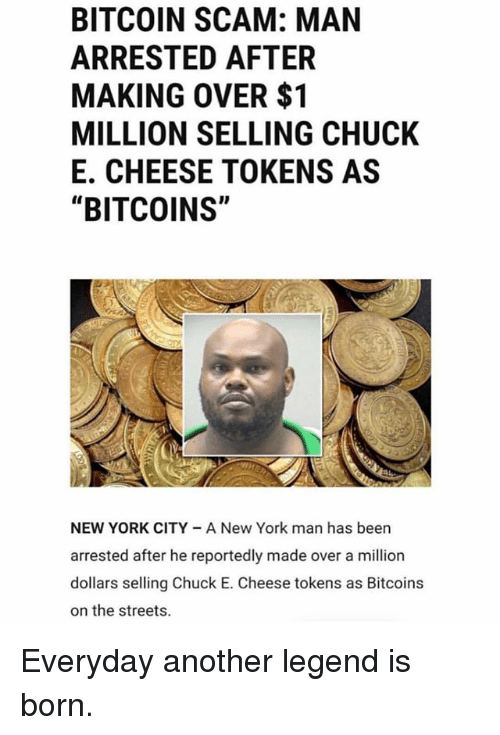 """Chuck E Cheese, Funny, and New York: BITCOIN SCAM: MAN  ARRESTED AFTER  MAKING OVER $1  MILLION SELLING CHUCK  E. CHEESE TOKENS AS  """"BITCOINS""""  NEW YORK CITY A New York man has been  arrested after he reportedly made over a million  dollars selling Chuck E. Cheese tokens as Bitcoins  on the streets. Everyday another legend is born."""