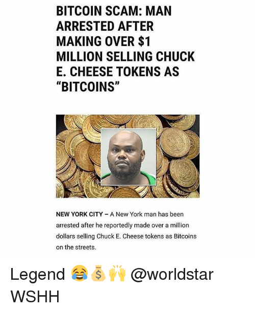 """Chuck E Cheese, Memes, and New York: BITCOIN SCAM: MAN  ARRESTED AFTER  MAKING OVER $1  MILLION SELLING CHUCK  E. CHEESE TOKENS AS  """"BITCOINS""""  NEW YORK CITY A New York man has been  arrested after he reportedly made over a million  dollars selling Chuck E. Cheese tokens as Bitcoins  on the streets. Legend 😂💰🙌 @worldstar WSHH"""
