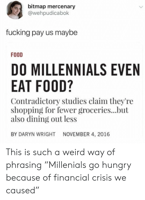 "Food, Fucking, and Hungry: bitmap mercenary  @wehpudicabok  fucking pay us maybe  FODD  DO MILLENNIALS EVEN  EAT FOOD?  Contradictory studies claim they're  shopping for fewer groceries...but  also dining out less  BY DARYN WRIGHT  NOVEMBER 4, 2016 This is such a weird way of phrasing ""Millenials go hungry because of financial crisis we caused"""