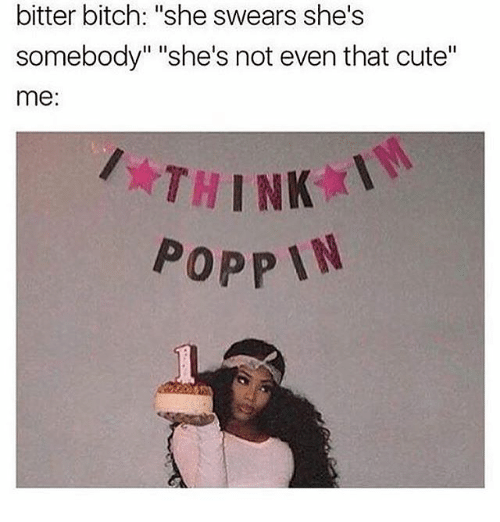 "Bitch, Cute, and Girl Memes: bitter bitch: ""she swears she's  somebody"" ""she's not even that cute""  me:  THINK  POPPIN"
