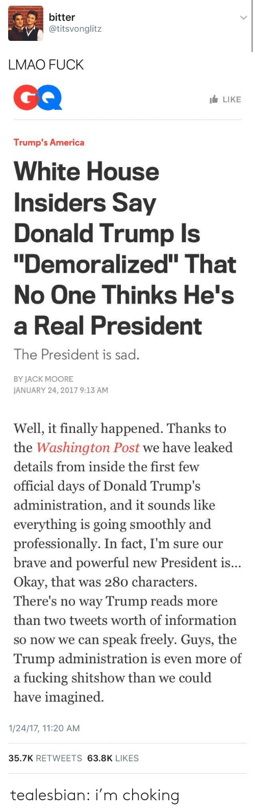 """America, Donald Trump, and Lmao: bitter  @titsvonglitz  LMAO FUCK   LIKE  Trump's America  White House  Insiders Say  Donald Trump Is  Demoralized"""" That  No One Thinks He's  a Real President  The President is sad.  BY JACK MOORE  JANUARY 24, 2017 9:13 AM   Well, it finally happened. Thanks to  the Washington Post we have leaked  details from inside the first  official days of Donald Trump's  administration, an  everything is going smoothly and  professionally. In fact, I'm sure our  brave and powerful new President is  Okay, that was 280 characters.  There's no way Trump reads more  than two tweets worth of information  so now we can speak freely. Guys, the  Trump administration is even more of  a fucking shitshow than we could  have imagined  few  d it sounds like  ...   1/24/17, 11:20 AM  35.7K RETWEETS 63.8K LIKES tealesbian: i'm choking"""