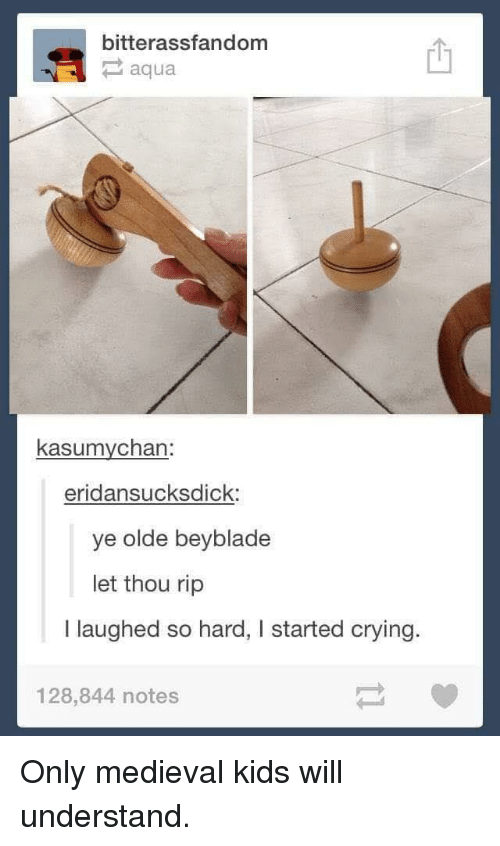 Crying, Kids, and Medieval: bitterassfandom  aqua  kasumychan  eridansucksdick:  ye olde beyblade  let thou rip  I laughed so hard, I started crying.  128,844 notes Only medieval kids will understand.