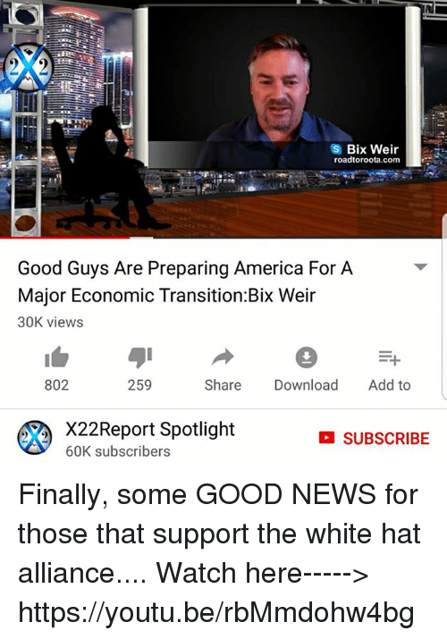 America, Memes, and News: Bix Weir  roadtoroota.com  Good Guys Are Preparing America For A  Major Economic Transition:Bix Weir  30K views  802  259  Share Download Add to  X22Report Spotlight  60K subscribers  SUBSCRIBE Finally,  some GOOD NEWS for those that support the white hat alliance....  Watch here-----> https://youtu.be/rbMmdohw4bg
