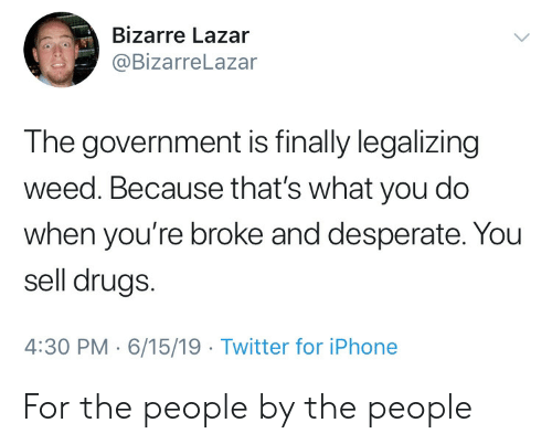 Desperate, Drugs, and Iphone: Bizarre Lazar  @BizarreLazar  The government is finally legalizing  weed. Because that's what you do  when you're broke and desperate. You  sell drugs.  4:30 PM 6/15/19 Twitter for iPhone For the people by the people