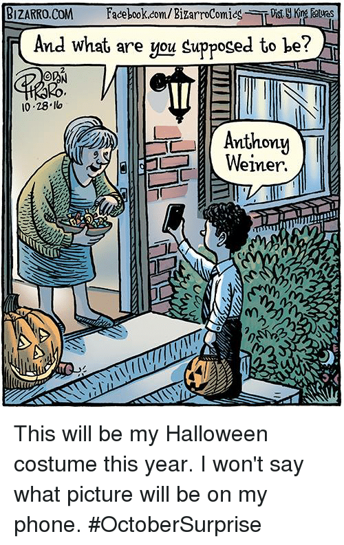 Facebook, Halloween, and Memes: BIZARRO, COM  Facebook.com/Bizarrocomics Dis Kng  And what are you d to be?  OD  Anthony  Weiner  TT This will be my Halloween costume this year. I won't say what picture will be on my phone. #OctoberSurprise