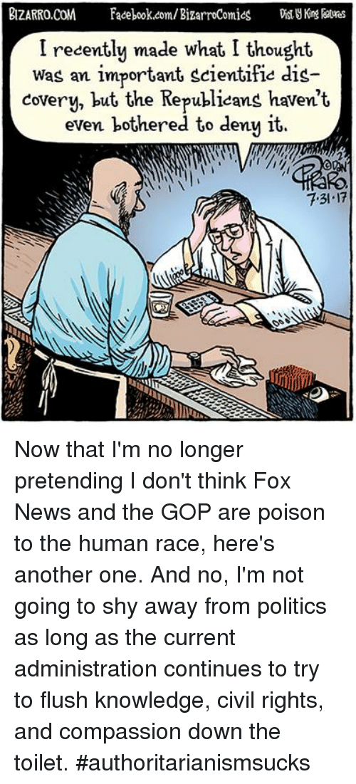 Another One, Memes, and News: BIZARRO.COM Faook.com/BizarroComies ng ates  I recently made what I thought  Was an important scientific dis-  covery, but the Republieans haven't  even bothered to deny it.  7.31.17 Now that I'm no longer pretending I don't think Fox News and the GOP are poison to the human race, here's another one. And no, I'm not going to shy away from politics as long as the current administration continues to try to flush knowledge, civil rights, and compassion down the toilet. #authoritarianismsucks