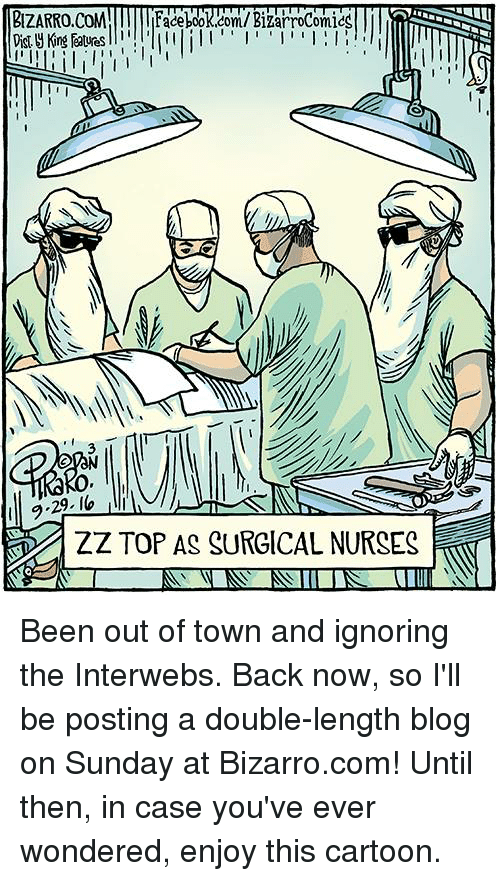 Facebook, Ignorant, and Memes: BIZARRO,COM  Ill l Facebook.com/BizarroComicC  I  ZZ TOP AS SURGICAL NURSES Been out of town and ignoring the Interwebs. Back now, so I'll be posting a double-length blog on Sunday at Bizarro.com! Until then, in case you've ever wondered, enjoy this cartoon.