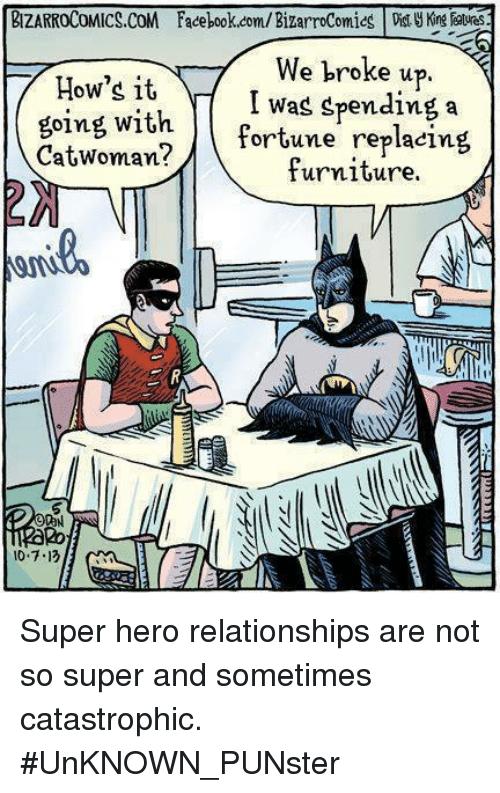 Facebook, Memes, and Relationships: BIZARROCOMICS.CoM Facebook.com/ BizarroComiesi atves  How's it  going with.  CatWoman?  e broke up  I was spending a  tortune replacing  furniture.  O0N  0.7.13 Super hero relationships are not so super and sometimes catastrophic.  #UnKNOWN_PUNster