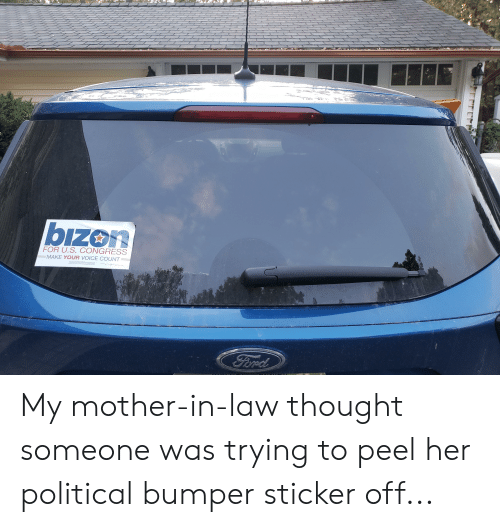 Facepalm, Ford, and Voice: bizon  FOR U.S. CONGRESS  MAKE YOUR VOICE COUNT  Ford My mother-in-law thought someone was trying to peel her political bumper sticker off...