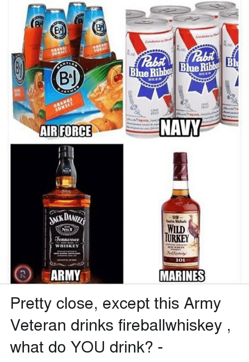 Memes, Army, and Air Force: BJ  AIR FORCE  NOT  Jennessee  WHISKEY  (R) ARMY  Blue Ribb  Austin Nichols  WILD  TURKEY  1001  MARINES Pretty close, except this Army Veteran drinks fireballwhiskey , what do YOU drink? -