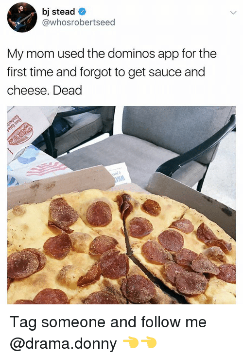 Memes, Domino's, and Time: bj stead  @whosrobertseed  My mom used the dominos app for the  first time and forgot to get sauce and  cheese. Dead Tag someone and follow me @drama.donny 👈👈