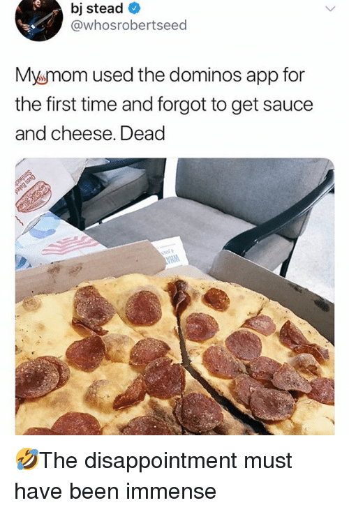 Memes, Domino's, and Time: bj stead  @whosrobertseed  Mysmom used the dominos app for  the first time and forgot to get sauce  and cheese. Dead 🤣The disappointment must have been immense