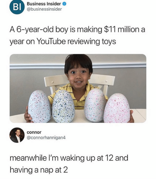 Dank, Business, and Toys: Bl  Business Insider  @businessinsider  A 6-year-old boy is making $11 million a  year on Youlube reviewing toys  connor  @connorhannigan4  meanwhile l'm waking up at 12 and  having a nap at 2
