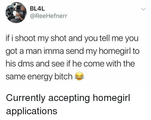 Bitch, Energy, and Memes: BL4L  @ReeHefnerr  if i shoot my shot and you tell me you  got a man imma send my homegirl to  his dms and see if he come with the  same energy bitch Currently accepting homegirl applications