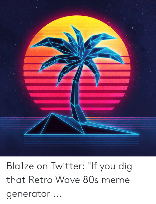 Bla1ze on Twitter if You Dig That Retro Wave 80s Meme Generator