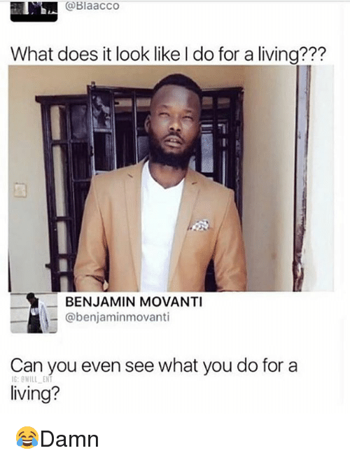 Memes, What Does, and Living: @Blaacco  What does it look like I do for a living???  BENJAMIN MOVANTI  @benjaminmovanti  Can you even see what you do for a  living?  G:OWILL ENT 😂Damn