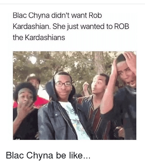 Be Like, Blac Chyna, and Kardashians: Blac Chyna didn't want Rob  Kardashian. She just wanted to ROB  the Kardashians Blac Chyna be like...
