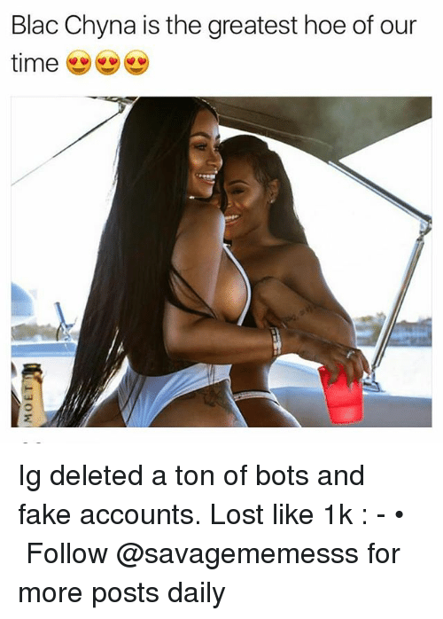 Blac Chyna, Fake, and Hoe: Blac Chyna is the greatest hoe of our Ig deleted a ton of bots and fake accounts. Lost like 1k : - • ➫➫ Follow @savagememesss for more posts daily