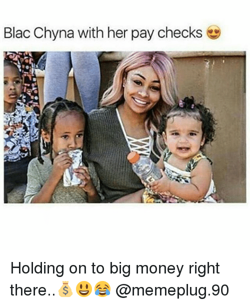 Blac Chyna, Memes, and Money: Blac Chyna with her pay checks Holding on to big money right there..💰😃😂 @memeplug.90