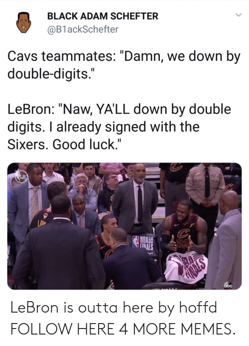 "Abc, Cavs, and Dank: BLACK ADAM SCHEFTER  @B1 ackSchefter  Cavs teammates: ""Damn, we down by  double-digits  LeBron: ""Naw, YA'LL down by double  digits. I already signed with the  Sixers. Good luck.""  NBA  abc LeBron is outta here by hoffd FOLLOW HERE 4 MORE MEMES."