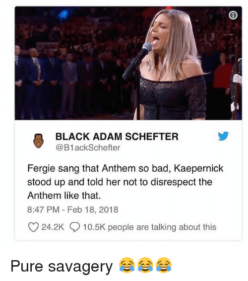 Bad, Memes, and Fergie: BLACK ADAM SCHEFTER  @B1ackSchefter  Fergie sang that Anthem so bad, Kaepernick  stood up and told her not to disrespect the  Anthem like that.  8:47 PM Feb 18, 2018  O 24.2K 10.5K people are talking about this Pure savagery 😂😂😂