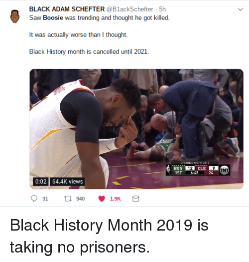 Black History Month, Blackpeopletwitter, and Funny: BLACK ADAM SCHEFTER @BlackSchefter 5h  Saw Boosie was trending and thought he got killed  It was actually worse than I thought.  Black History month is cancelled until 2021.  CPENING NIGHT 211  BOS  1ST 6:45 24  12  0:02 64.4K views  31 tl 940 1.9