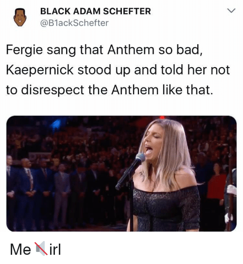 Bad, Fergie, and Sang: BLACK ADAM SCHEFTER  @BlackSchefter  Fergie sang that Anthem so bad,  Kaepernick stood up and told her not  to disrespect the Anthem like that. Me🔇irl