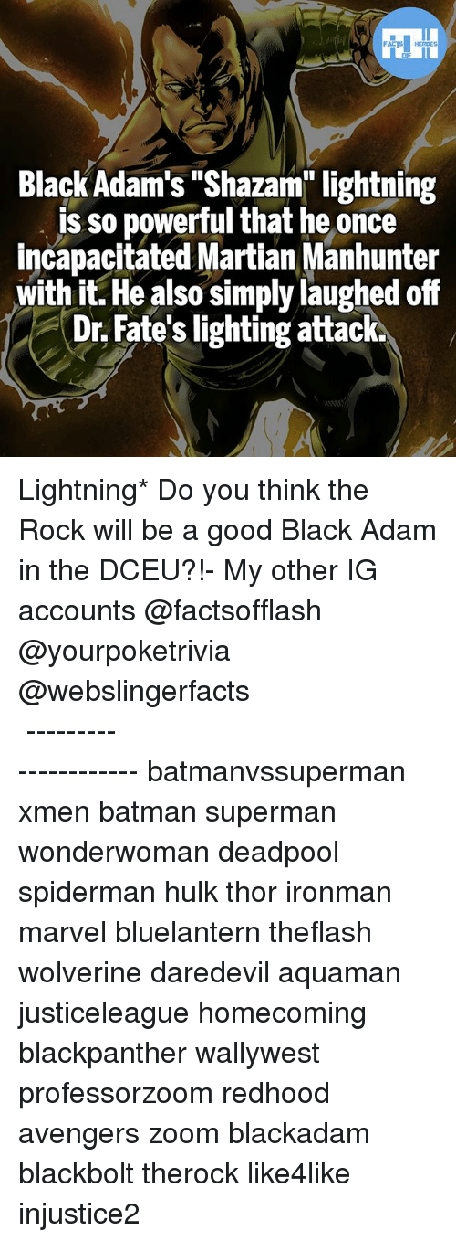 "Batman, Memes, and Shazam: Black Adam's ""Shazam"" lightning  is so powerful that he once  incapacitated Martian Manhunter  with it. He also simply laughed off  Dr. Fate's lighting attack. Lightning* Do you think the Rock will be a good Black Adam in the DCEU?!- My other IG accounts @factsofflash @yourpoketrivia @webslingerfacts ⠀⠀⠀⠀⠀⠀⠀⠀⠀⠀⠀⠀⠀⠀⠀⠀⠀⠀⠀⠀⠀⠀⠀⠀⠀⠀⠀⠀⠀⠀⠀⠀⠀⠀⠀⠀ ⠀⠀--------------------- batmanvssuperman xmen batman superman wonderwoman deadpool spiderman hulk thor ironman marvel bluelantern theflash wolverine daredevil aquaman justiceleague homecoming blackpanther wallywest professorzoom redhood avengers zoom blackadam blackbolt therock like4like injustice2"