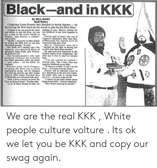 """Ether, Kkk, and Riot: Black-and in KKK  By BILL HART  Staff Writer  Calgarian Louis Proctor has decided to battle bigotry -by  becoming the first black in the world to join the Ku Klux Klan.  """"I figure if we can get all the Jews walting to join. They're waiting for  and biacks to join the Klaa, we can the feedback to see what happens to  put a stop to the racial treuble in me.""""  Canada,"""" says Proctor, a construc  Den worker.  """"Maybe 1 can prove to ether people a'Phearsoin but expects he'l be  bhy joining the KKK that we can stop weleomed with open arms  the radical groeps,"""" he says  The Klan he's Joining isn't the """"exelted by the idea of having the  blgoted, riot-aparking Kian ef world's tirst black Klan member.  America's Deep South, says Proctor,  40, of 2 Ave S.E.  The troublema kers who now they aay it has to start in Casada  promote violeace are aetually first.  neo-Nazls operating under 1the name  and robeaof the KKK, he Proctor said. """"But I deon't want any  charged.  Proctor grew up in Calgary  thinking the Klan was a white Klan-tll eome from the Nazis  Supremacist group. But he changed  his mind six months ago after seeing as a Klansman in the next lew weeks.  Alberta KKK leader Tearlach Mac His white satin robe is coming from  Phearsola on a teievision taik show, the U.S.-an extra large size 52  """"Now I have a chance to prove the  Klan of old is no mare,"""" Proctor said. being in the Klan,"""" Proctor admitted.  """"A lot of black frieads of mine are  Proctor said he hasn't met any of  Calgary's Klansmen ether than Mac  Mae a Phearsoin says he's  He said most true Klansmen In the  Unlted Stales taver integration, but  'm no: seared for myself,""""  negative feedback on my folks.  there Is trouble, it won't be the  Proctor will be offleially sworn lo  """" expect to get some Insults about  """"Bet I'l jast stand up tor myself."""" We are the real KKK , White people culture volture . Its ok we let you be KKK and copy our swag again."""