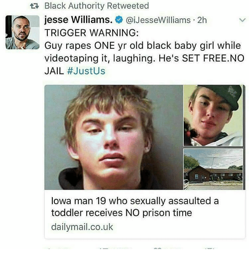 Jail, Memes, and Prison: Black Authority Retweeted  jesse Williams  @iJesseWilliams 2h  TRIGGER WARNING:  videotaping it, laughing. He's SET FREE.NO  JAIL  #Justus  Iowa man 19 who sexually assaulted a  toddler receives NO prison time  dailymail.co.uk
