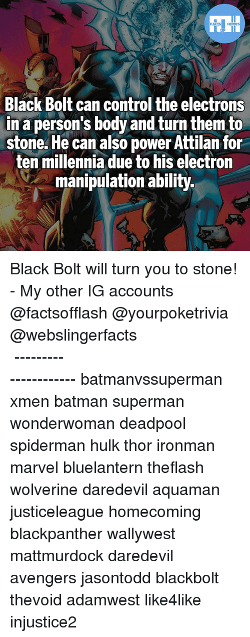 Batman, Memes, and Superman: Black Bolt can control the electrons  in a person's body and turn them to  stone. He can also power Attilan for  ten millennia due to his electron  manipulation ability. Black Bolt will turn you to stone! - My other IG accounts @factsofflash @yourpoketrivia @webslingerfacts ⠀⠀⠀⠀⠀⠀⠀⠀⠀⠀⠀⠀⠀⠀⠀⠀⠀⠀⠀⠀⠀⠀⠀⠀⠀⠀⠀⠀⠀⠀⠀⠀⠀⠀⠀⠀ ⠀⠀--------------------- batmanvssuperman xmen batman superman wonderwoman deadpool spiderman hulk thor ironman marvel bluelantern theflash wolverine daredevil aquaman justiceleague homecoming blackpanther wallywest mattmurdock daredevil avengers jasontodd blackbolt thevoid adamwest like4like injustice2