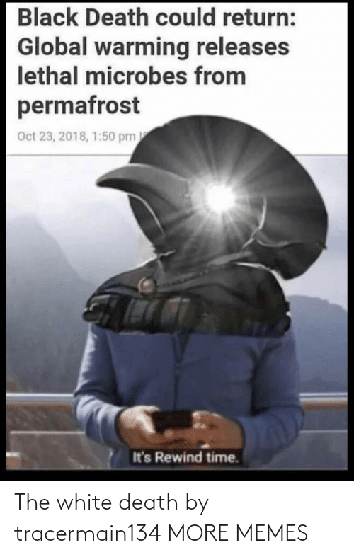 Dank, Global Warming, and Memes: Black Death could return:  Global warming releases  lethal microbes from  permafrost  Oct 23, 2018, 1:50 pm  It's Rewind time. The white death by tracermain134 MORE MEMES