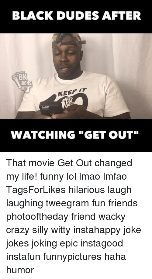 """Memes, 🤖, and Iro: BLACK DUDES AFTER  BK  IRONS  BK  IRO  WATCHING """"GET OUT"""" That movie Get Out changed my life! funny lol lmao lmfao TagsForLikes hilarious laugh laughing tweegram fun friends photooftheday friend wacky crazy silly witty instahappy joke jokes joking epic instagood instafun funnypictures haha humor"""