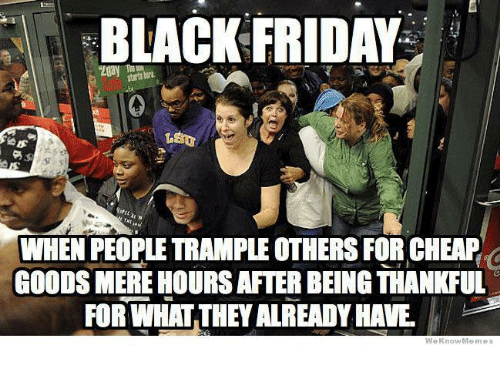 Black Friday, Memes, and 🤖: BLACK FRIDAY  at N  WHEN PEOPLE TRAMPLE OTHERS FOR CHEAP  GOODS MERE HOURSAFTER BEING THANKFUL  FOR WHAT THEY ALREADY HAVE  We Know Memes