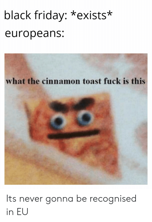 Black Friday Exists Europeans What The Cinnamon Toast Fuck Is This Its Never Gonna Be Recognised In Eu Black Friday Meme On Me Me