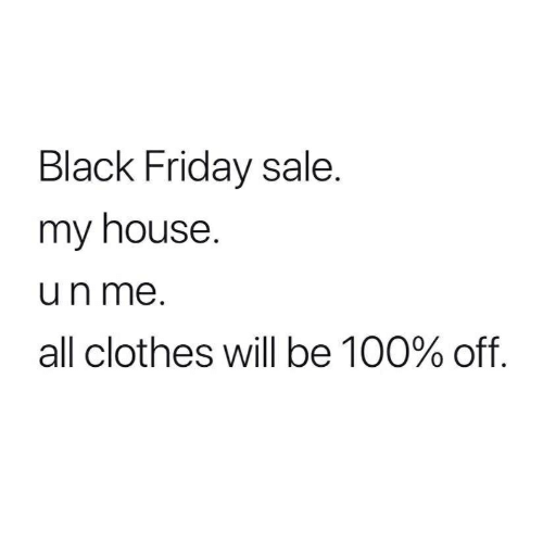 Black Friday, Clothes, and Friday: Black Friday sale.  my house  un me.  all clothes will be 100% off