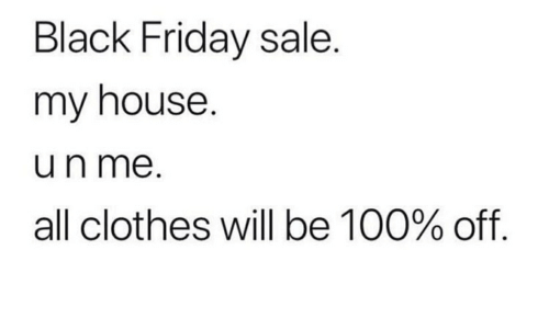 Black Friday, Clothes, and Friday: Black Friday sale.  my house.  un me  all clothes will be 100% off.