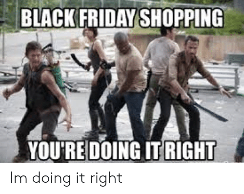 Black Friday, Friday, and Funny: BLACK FRIDAY SHOPPING  YOURE DOING IT RIGHT Im doing it right