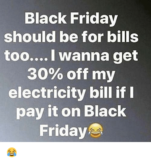 Black Friday, Dank, and Friday: Black Friday  should be for bills  too....I wanna get  30% off my  electricity bill if I  pay it on Black  Friday 😂