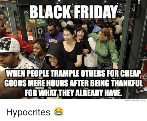 Black Friday, Dank, and Friday: BLACK FRIDAY  WHEN PEOPLE TRAMPLE OTHERS FOR CHEAP  GOODS MERE HOURSAFTER BEING THANKFUL  FOR WHAT THEY ALREADY HAVE Hypocrites 😂