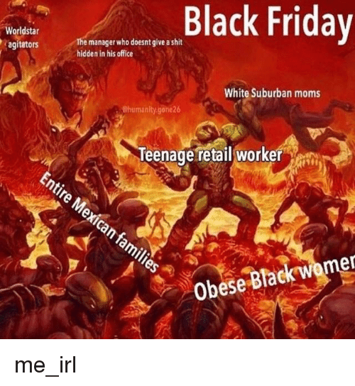Black Friday, Friday, and Moms: Black Friday  Worldstar  agitators  The manager who doesnt give a shit  hidden in his office  White Suburban moms  Chumanity.gone26  Teenage retail worker e  Obese Black womer