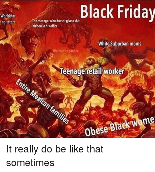Be Like, Black Friday, and Friday: Black Friday  Worldstar  agitators  The manager who doesnt give a shit  hidden in his office  White Suburban moms  Chumanity.gone26  Teenage retail worker  Obese Black wome