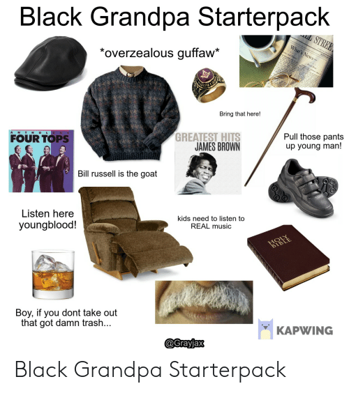 """James Brown, Music, and Starter Packs: Black Grandpa Starterpack  """"overzealous guffaw*  Bring that here!  A N TH OLOG Y  GREATEST HITS  JAMES BROWN  Pull those pants  up young man!  FOUR TOPS  Bill russell is the goat  Listen here  youngblood!  kids need to listen to  REAL music  Boy, if you dont take out  that got damn trash  KAPWING  @Grayjax Black Grandpa Starterpack"""