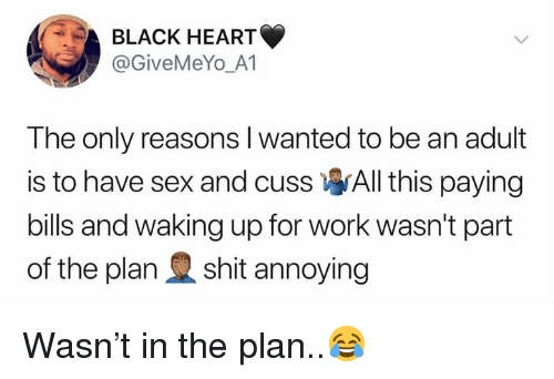 Sex, Work, and Black: BLACK HEART  @GiveMeYo_A1  The only reasons l wanted to be an adult  is to have sex and cuss All this paying  bills and waking up for work wasn't part  of the planshit annoying Wasn't in the plan..😂