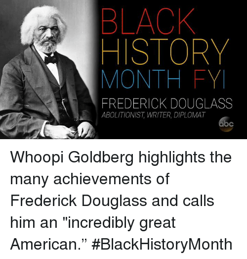 "Black History Month, Memes, and Whoopi Goldberg: BLACK  HISTORY  MONTH FY  FREDERICK DOUGLASS  ABOLITIONIST, WRITER, DIPLOMAT Whoopi Goldberg highlights the many achievements of Frederick Douglass and calls him an ""incredibly great American."" #BlackHistoryMonth"