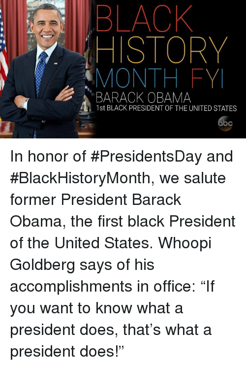 "Black History Month, Memes, and Obama: BLACK  HISTORY  MONTH FYI  BARACK OBAMA  1st BLACK PRESIDENT OF THE UNITED STATES In honor of #PresidentsDay and #BlackHistoryMonth, we salute former President Barack Obama, the first black President of the United States. Whoopi Goldberg says of his accomplishments in office: ""If you want to know what a president does, that's what a president does!"""